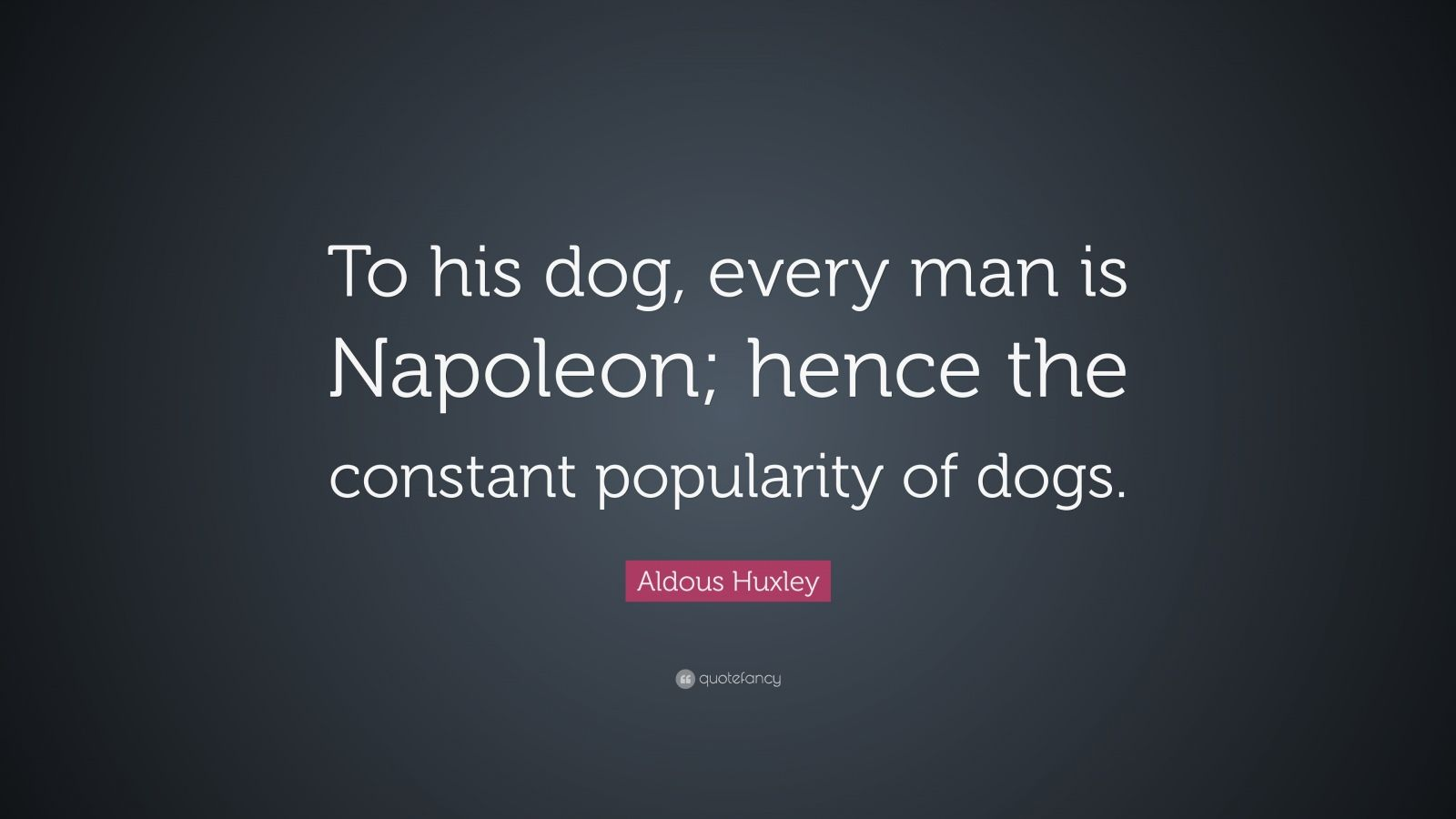 "Aldous Huxley Quote: ""To his dog, every man is Napoleon; hence the constant popularity of dogs."""