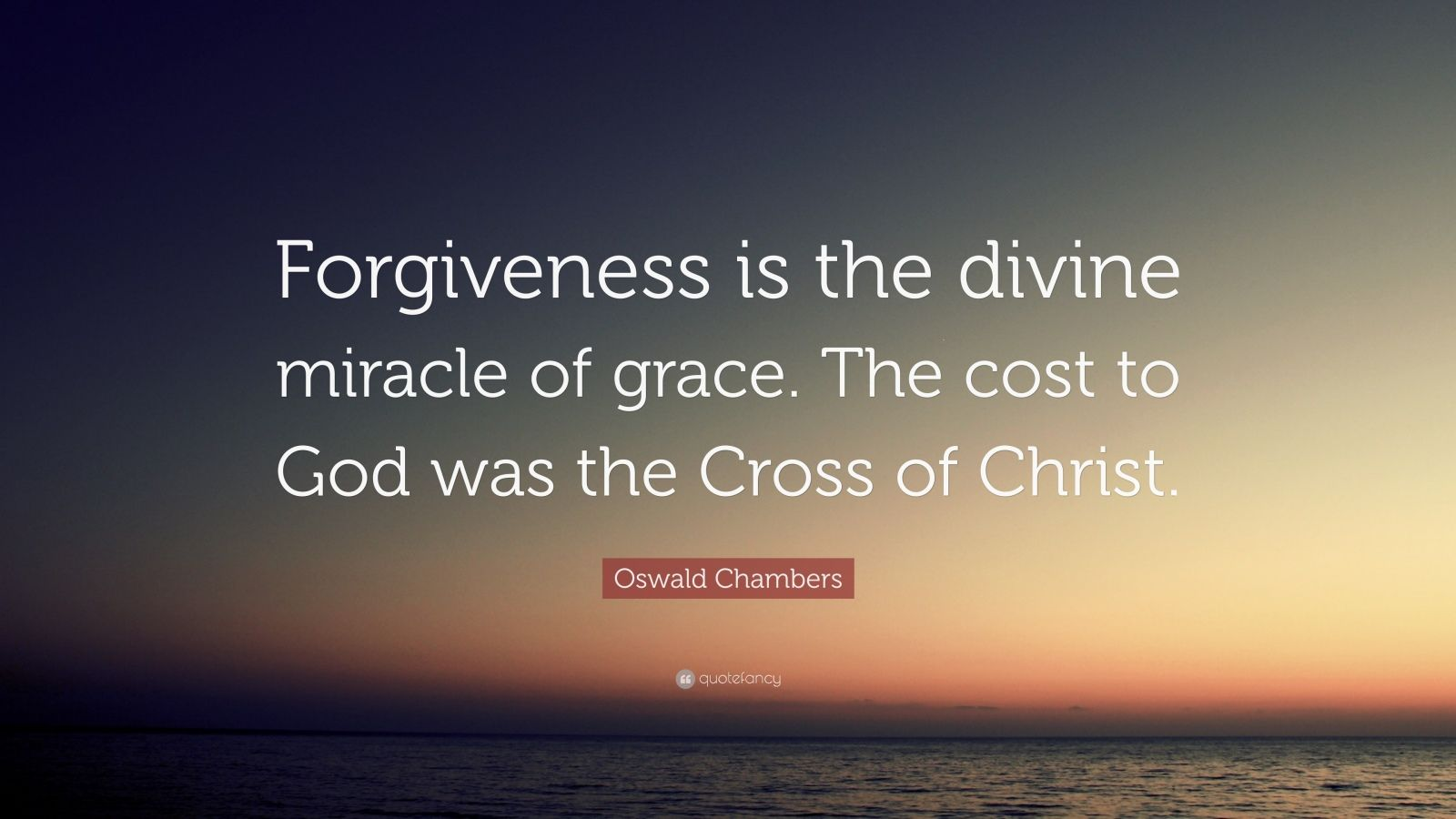 "Oswald Chambers Quote: ""Forgiveness is the divine miracle of grace. The cost to God was the Cross of Christ."""