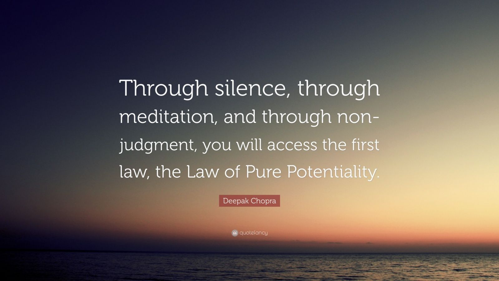 "Deepak Chopra Quote: ""Through silence, through meditation, and through non-judgment, you will access the first law, the Law of Pure Potentiality."""