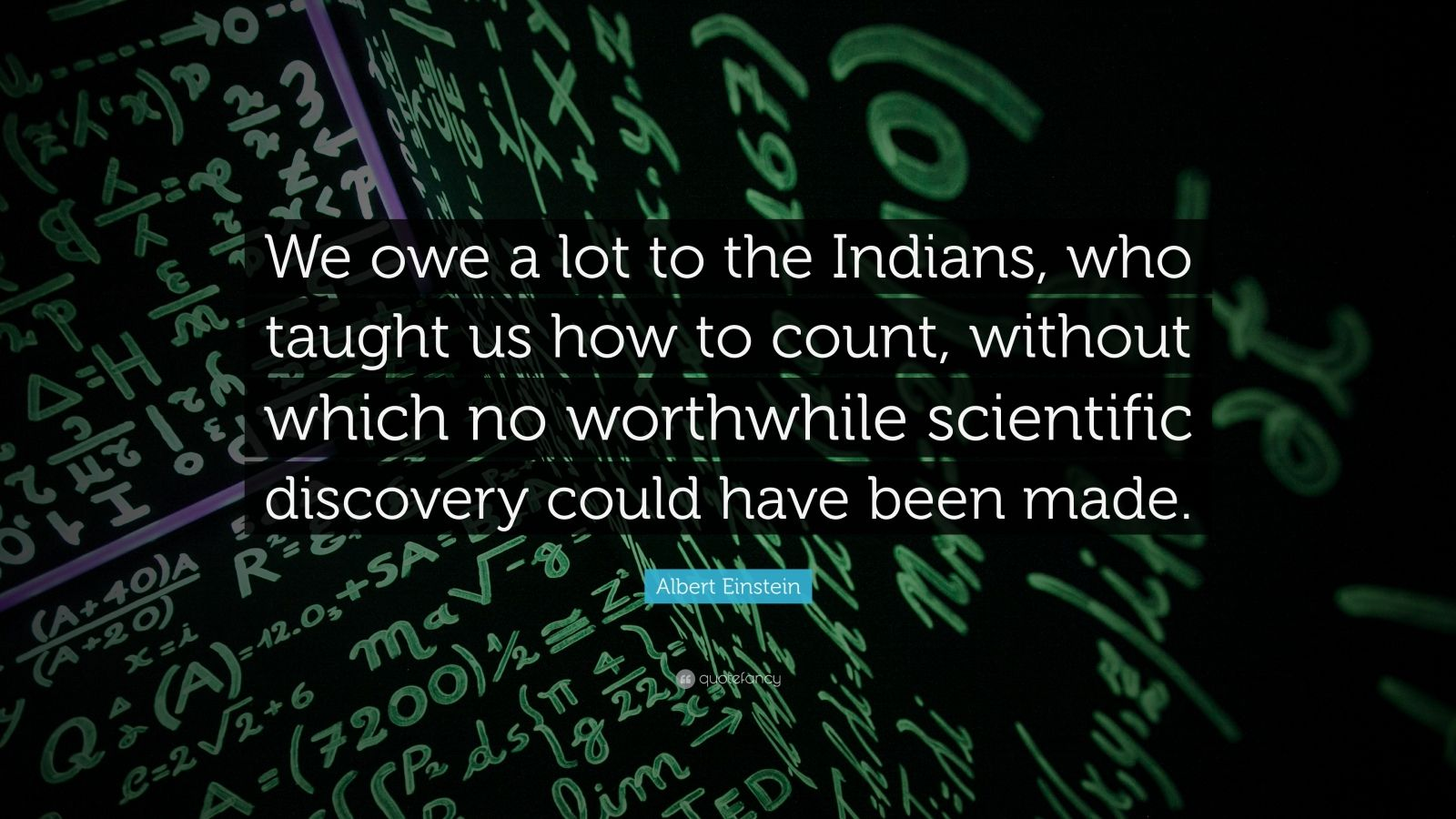 "Albert Einstein Quote: ""We owe a lot to the Indians, who taught us how to count, without which no worthwhile scientific discovery could have been made."""