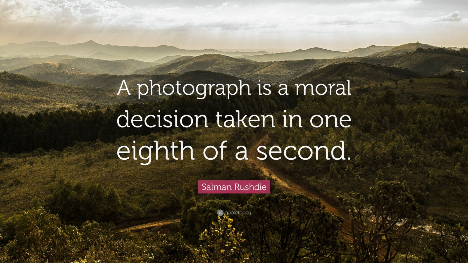 "Salman Rushdie Quote: ""A photograph is a moral decision taken in one eighth of a second. """