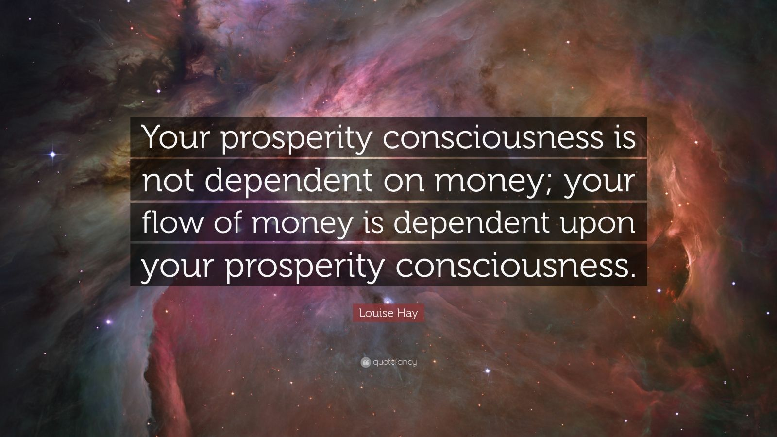 "Louise Hay Quote: ""Your prosperity consciousness is not dependent on money; your flow of money is dependent upon your prosperity consciousness."""