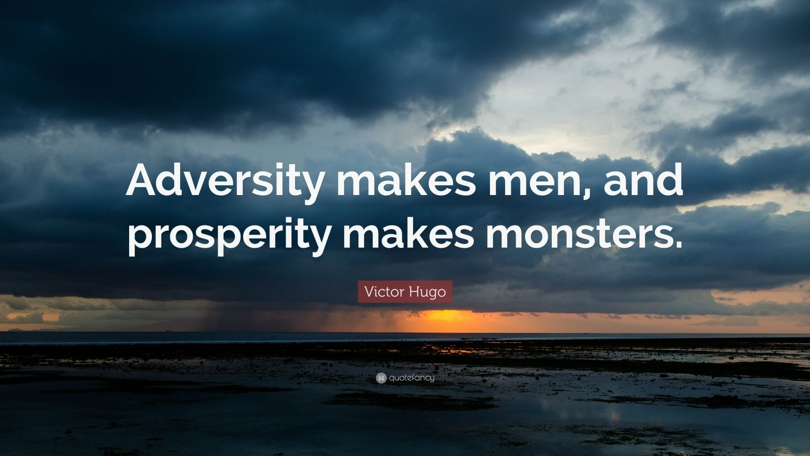 "Adversity Quotes: ""Adversity makes men, and prosperity makes monsters."" — Victor Hugo"