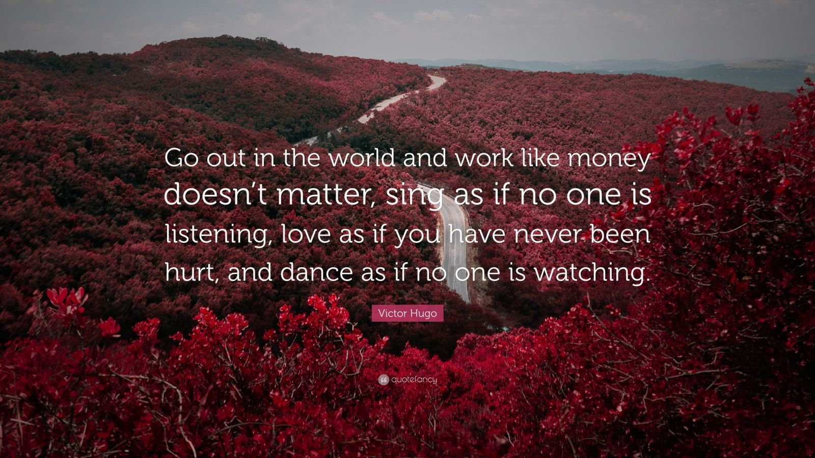 """Victor Hugo Quote: """"Go out in the world and work like money doesn't matter, sing as if no one is listening, love as if you have never been hurt, and dance as if no one is watching."""""""