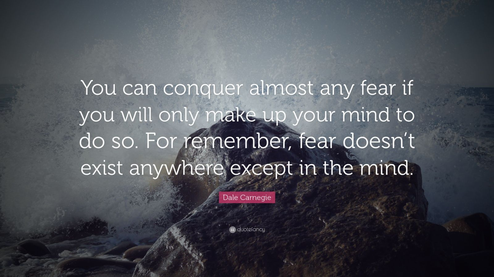 "Dale Carnegie Quote: ""You can conquer almost any fear if you will only make up your mind to do so. For remember, fear doesn't exist anywhere except in the mind."""