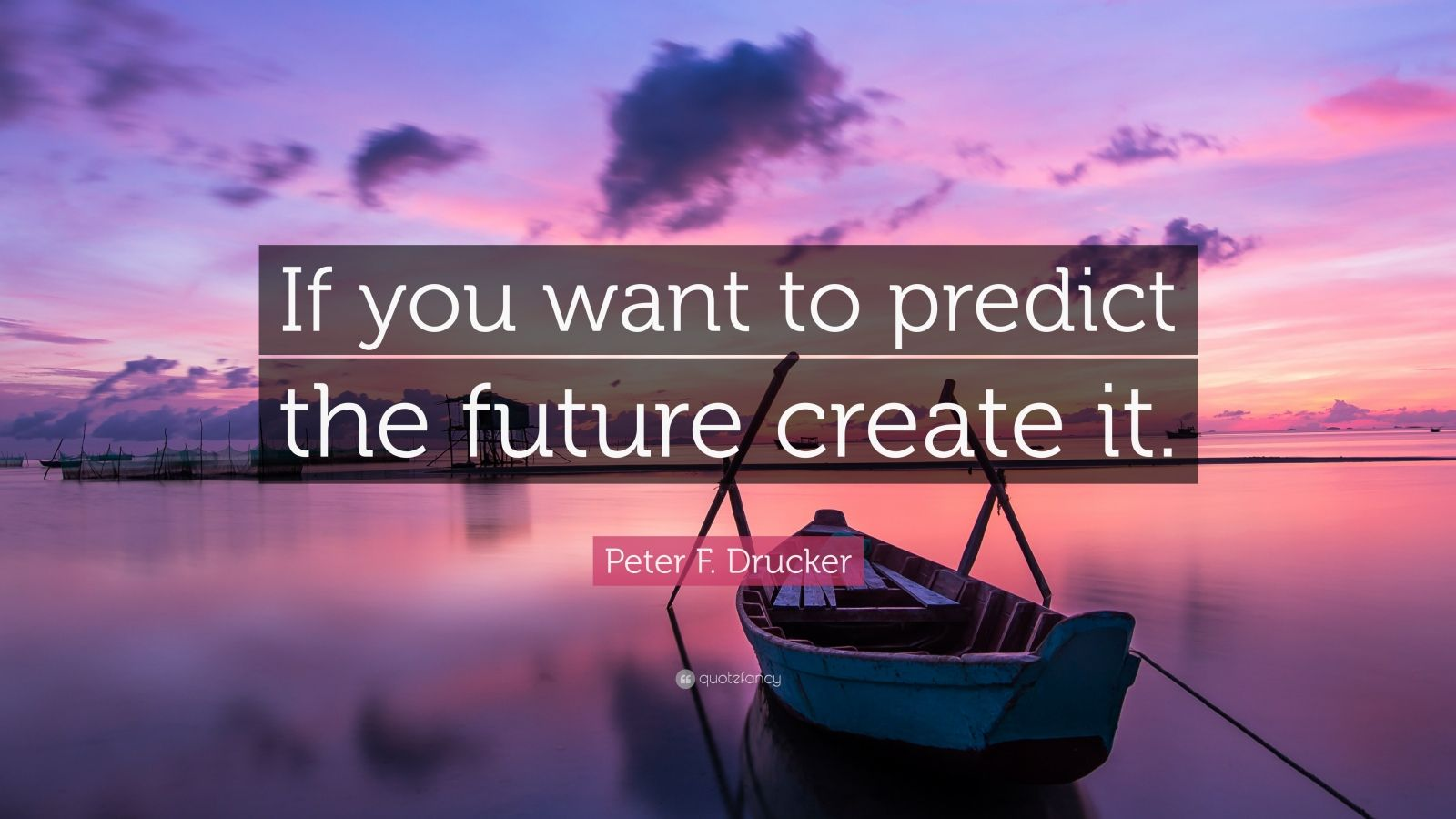 "Peter F. Drucker Quote: ""If you want to predict the future create it."""