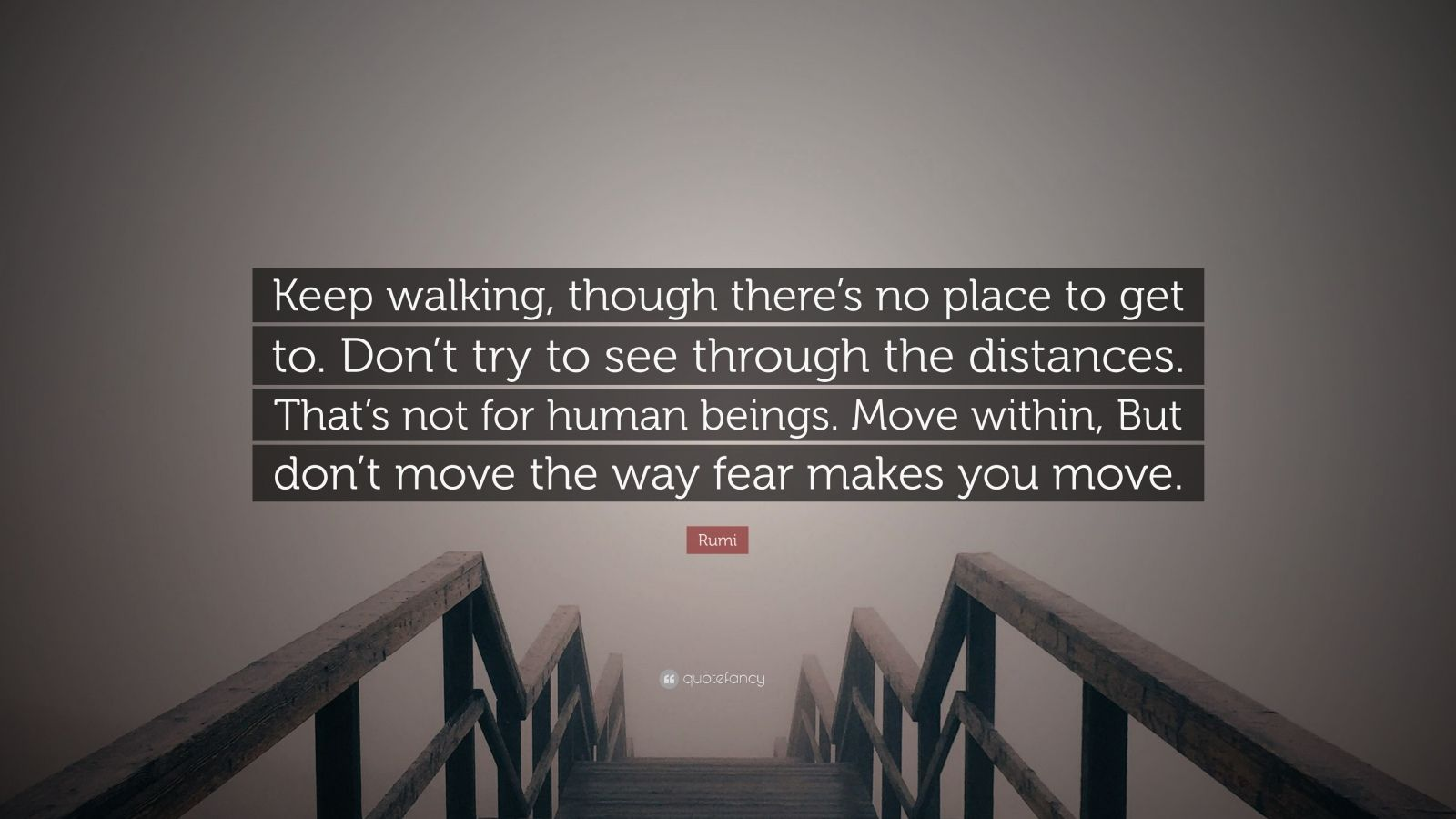 "Rumi Quote: ""Keep walking, though there's no place to get to. Don't try to see through the distances. That's not for human beings. Move within, But don't move the way fear makes you move."""