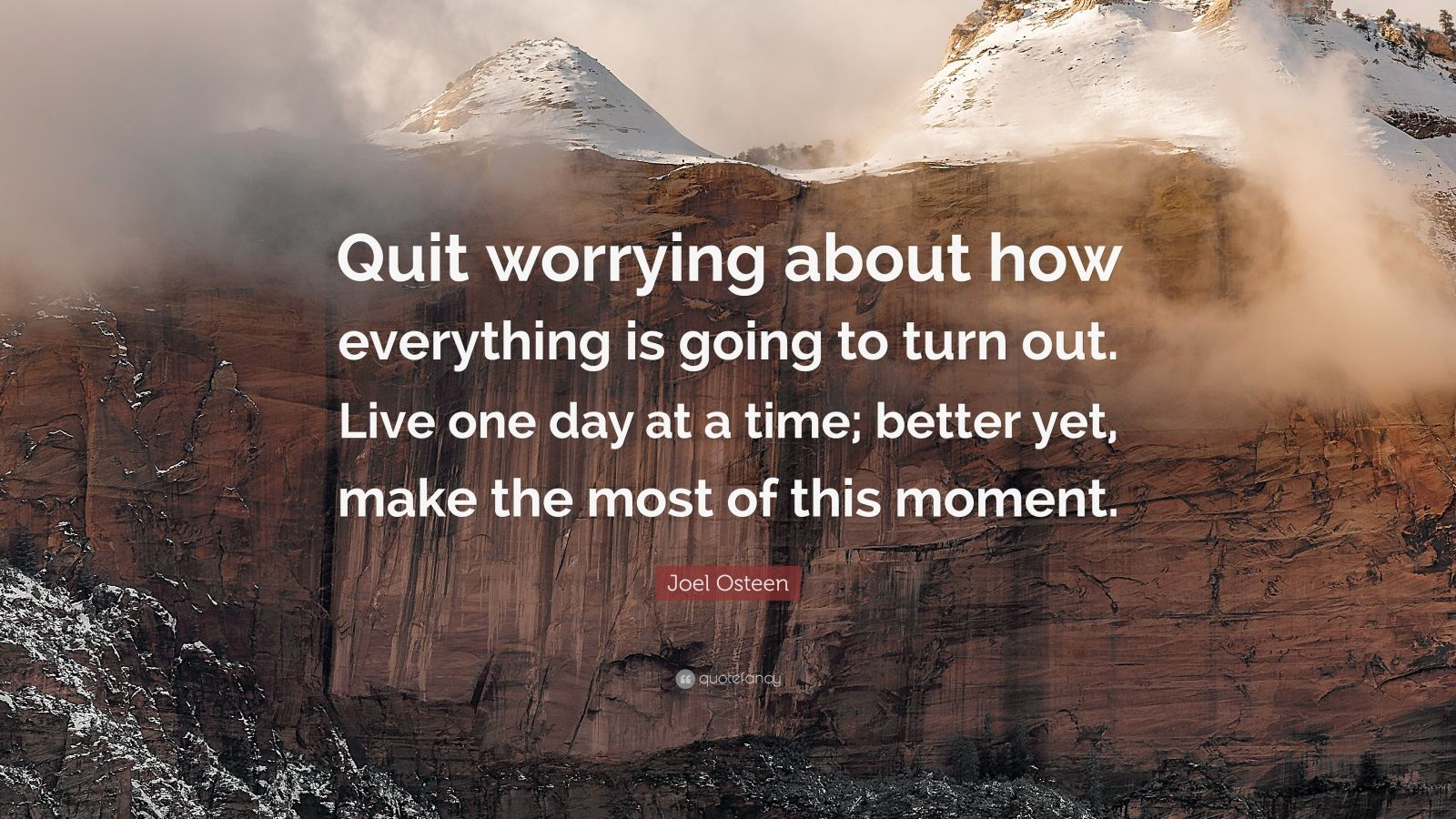 "Joel Osteen Quote: ""Quit worrying about how everything is going to turn out. Live one day at a time; better yet, make the most of this moment."""