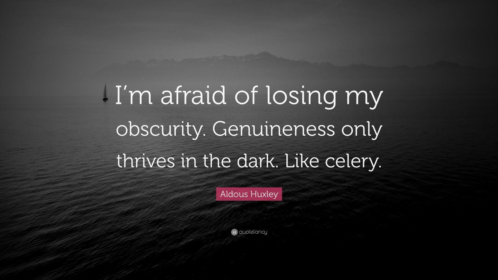 """Aldous Huxley Quote: """"I'm afraid of losing my obscurity. Genuineness only thrives in the dark. Like celery."""""""