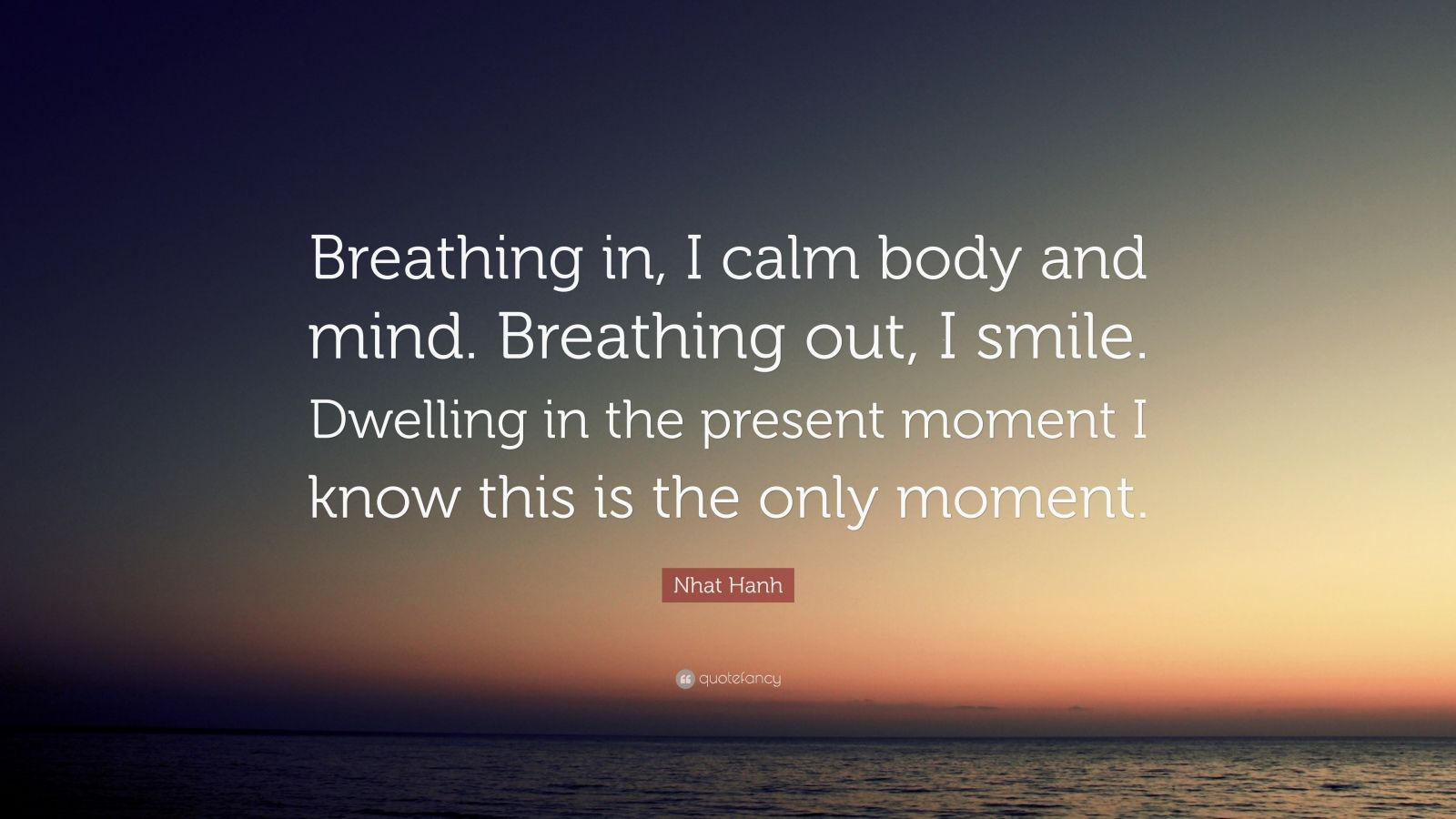 "Nhat Hanh Quote: ""Breathing in, I calm body and mind. Breathing out, I smile. Dwelling in the present moment I know this is the only moment."""