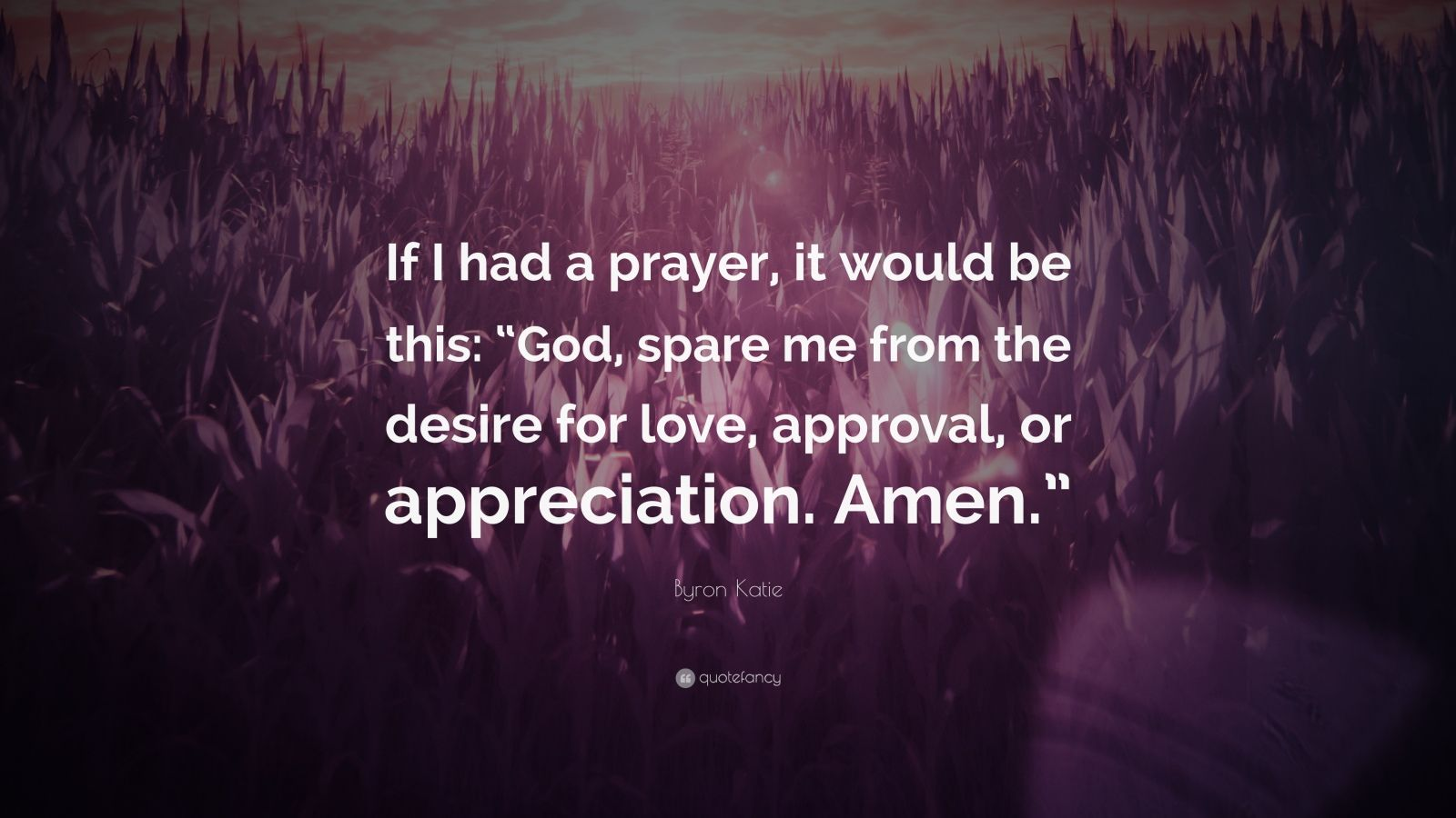"Byron Katie Quote: ""If I had a prayer, it would be this: ""God, spare me from the desire for love, approval, or appreciation. Amen."""""