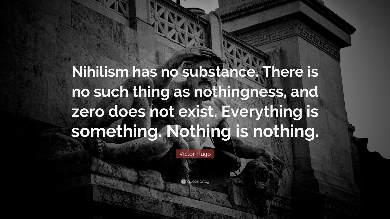 """Victor Hugo Quote: """"Nihilism has no substance. There is no such thing as nothingness, and zero does not exist. Everything is something. Nothing is nothing."""""""