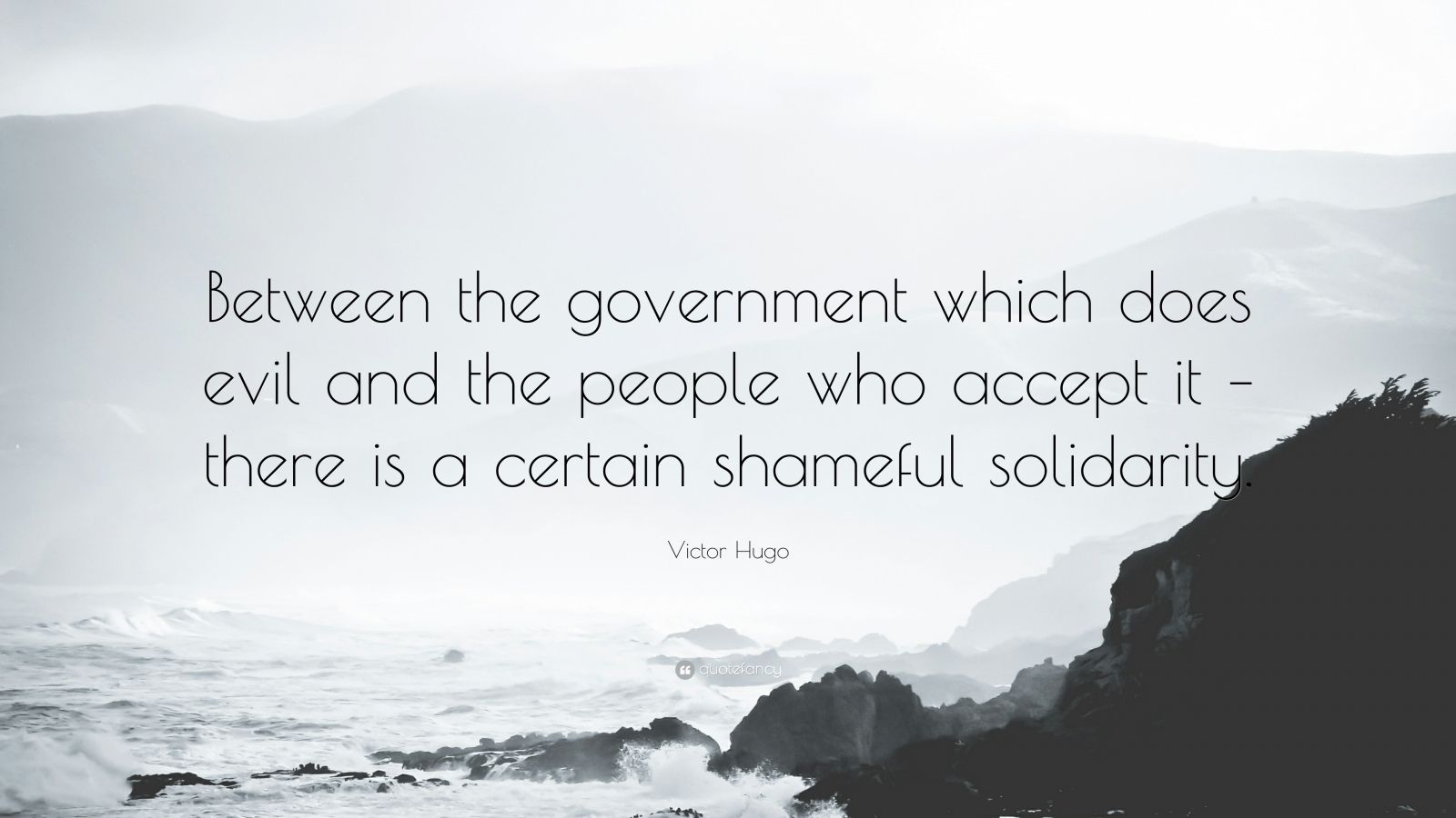 "Victor Hugo Quote: ""Between the government which does evil and the people who accept it – there is a certain shameful solidarity."""