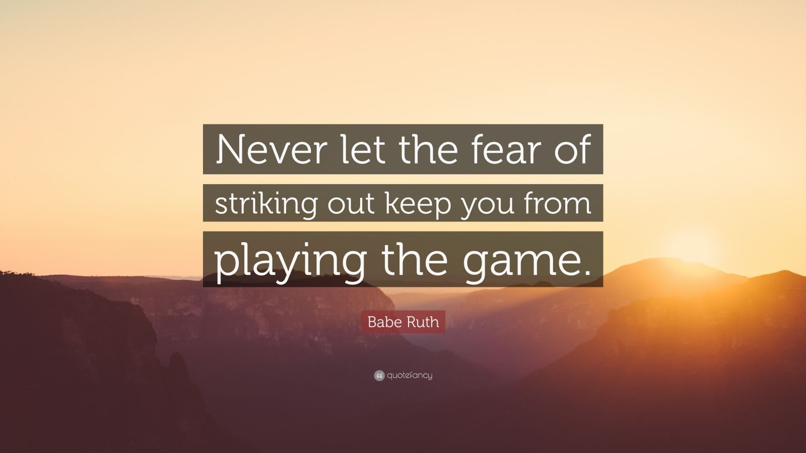 "Baseball Quotes: ""Never let the fear of striking out keep you from playing the game."" — Babe Ruth"