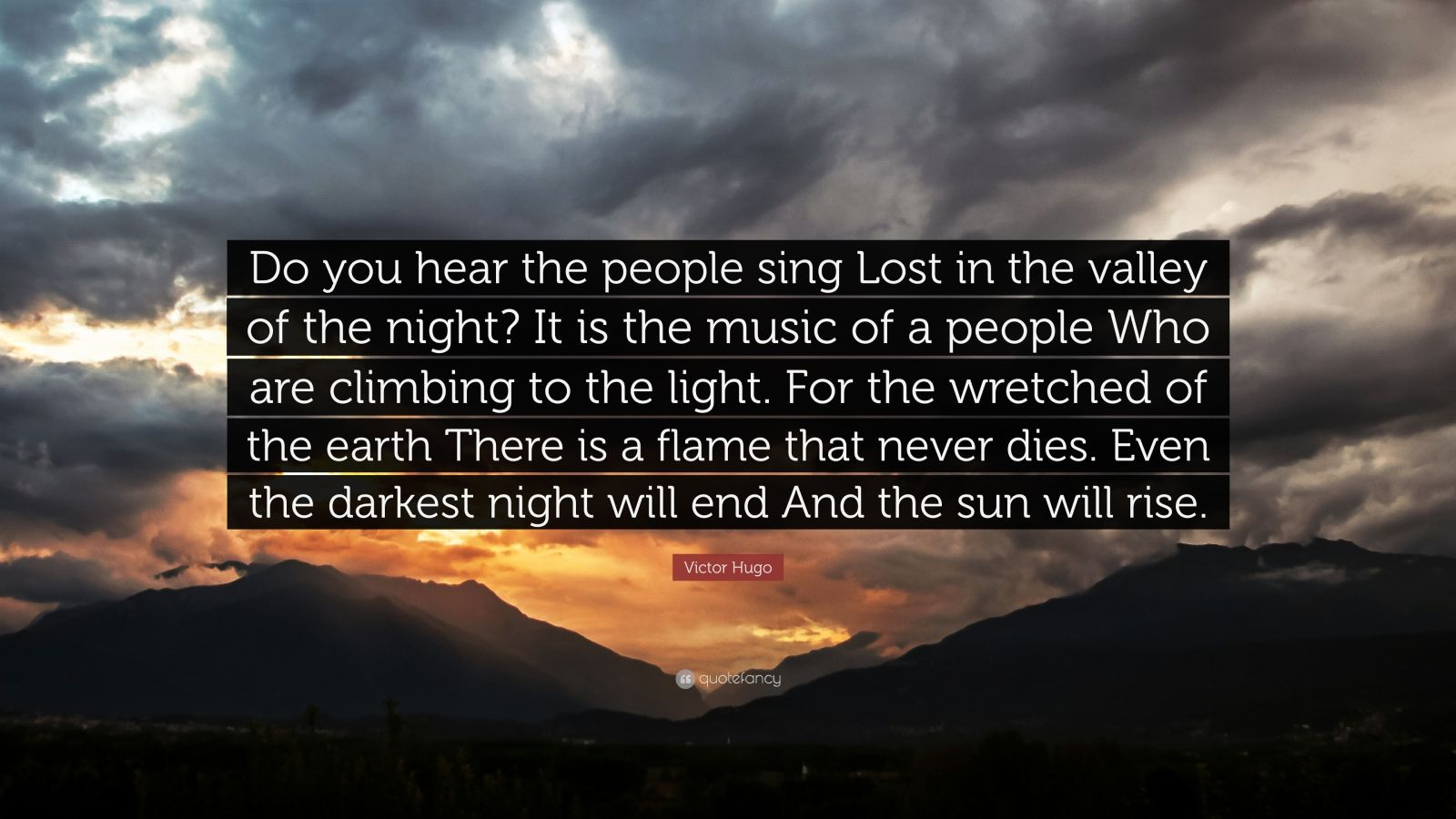 "Victor Hugo Quote: ""Do you hear the people sing Lost in the valley of the night? It is the music of a people Who are climbing to the light. For the wretched of the earth There is a flame that never dies. Even the darkest night will end And the sun will rise."""