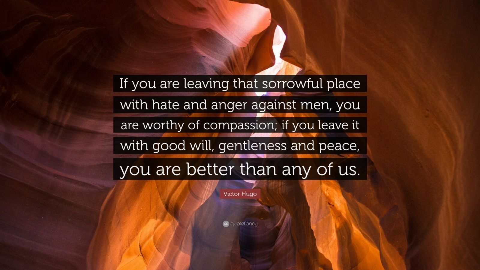 """Victor Hugo Quote: """"If you are leaving that sorrowful place with hate and anger against men, you are worthy of compassion; if you leave it with good will, gentleness and peace, you are better than any of us."""""""