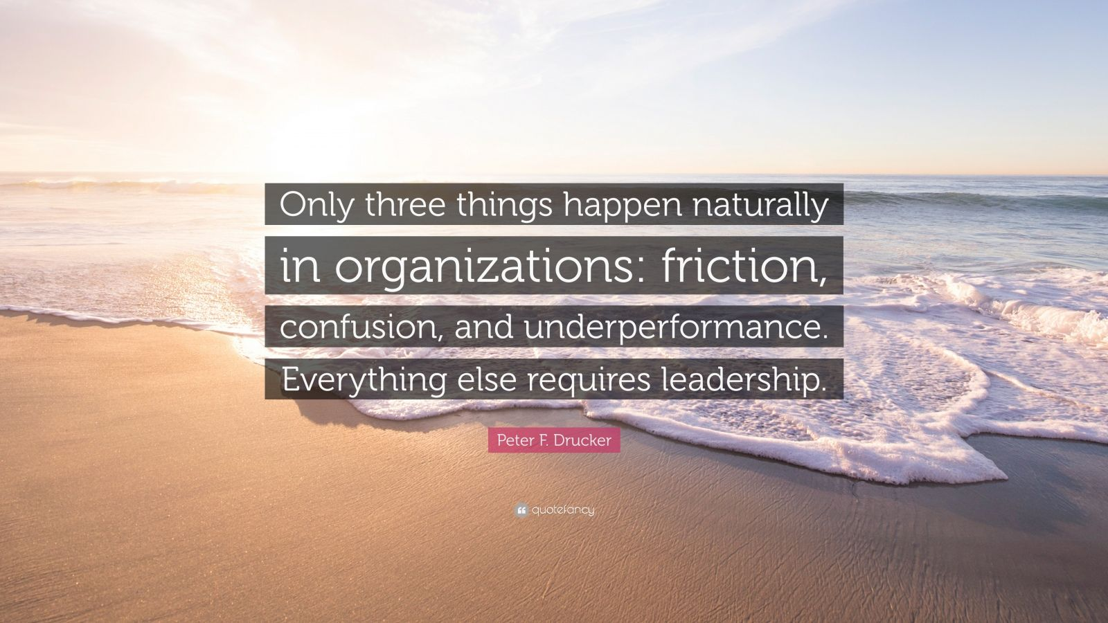 "Peter F. Drucker Quote: ""Only three things happen naturally in organizations: friction, confusion, and underperformance. Everything else requires leadership."""