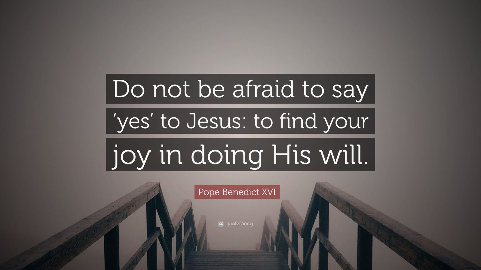 """Pope Benedict XVI Quote: """"Do not be afraid to say 'yes' to Jesus: to find your joy in doing His will."""""""