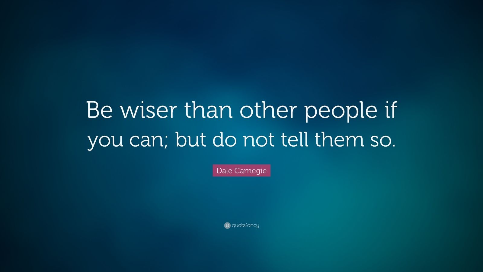 """Dale Carnegie Quote: """"Be wiser than other people if you can; but do not tell them so."""""""