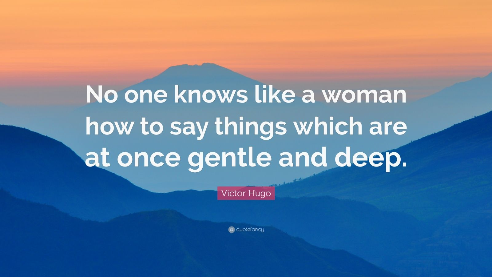 """Victor Hugo Quote: """"No one knows like a woman how to say things which are at once gentle and deep."""""""
