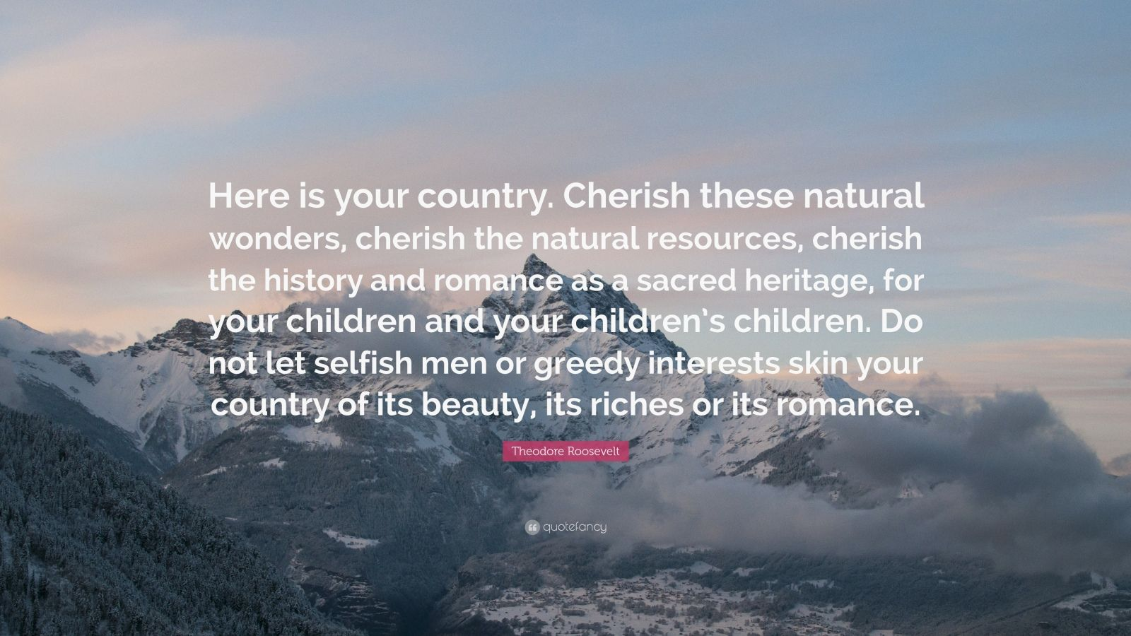 """Theodore Roosevelt Quote: """"Here is your country. Cherish these natural wonders, cherish the natural resources, cherish the history and romance as a sacred heritage, for your children and your children's children. Do not let selfish men or greedy interests skin your country of its beauty, its riches or its romance."""""""