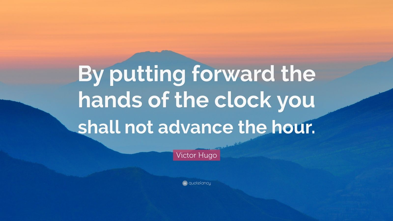 "Victor Hugo Quote: ""By putting forward the hands of the clock you shall not advance the hour."""