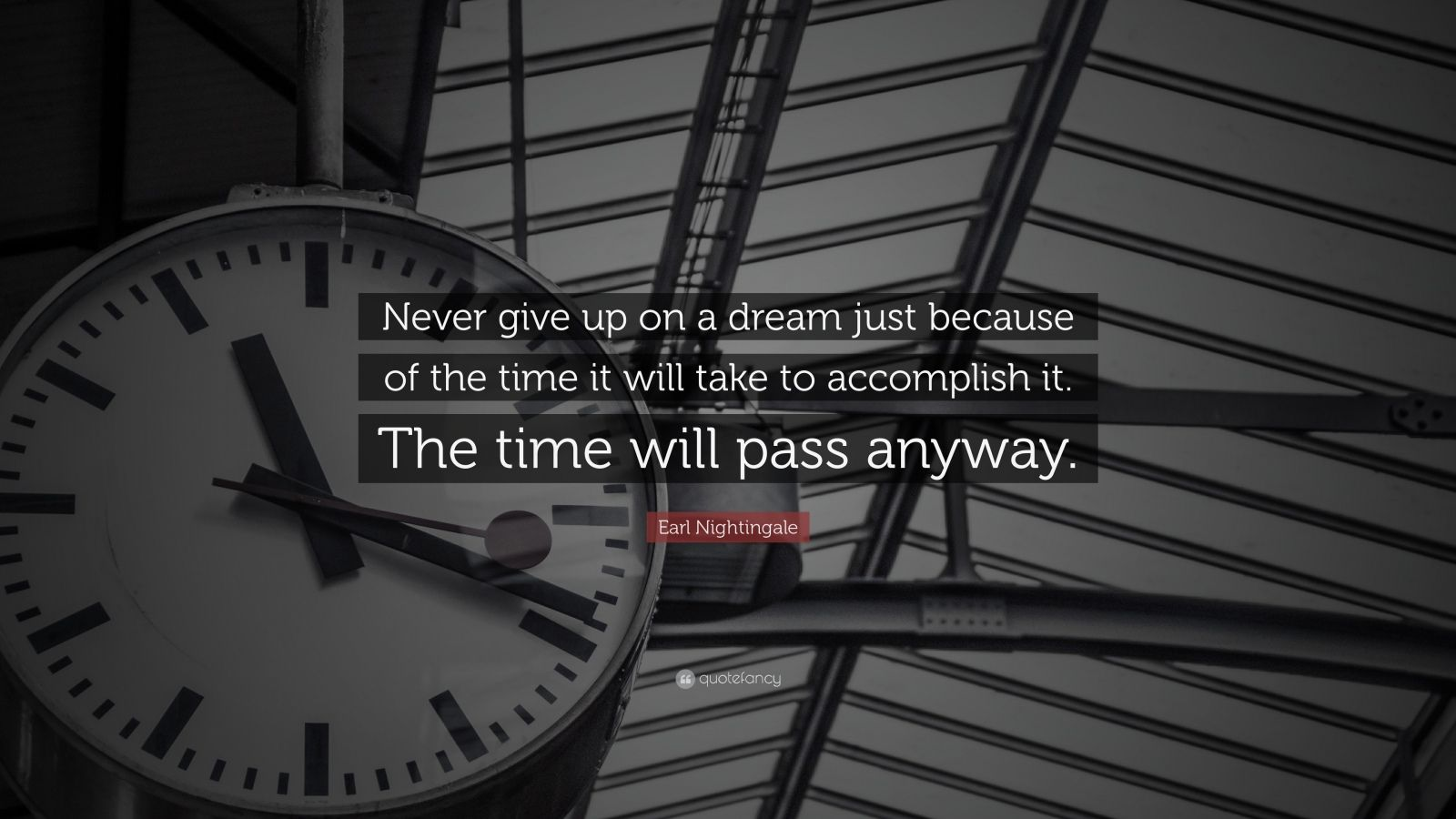 "Earl Nightingale Quote: ""Never give up on a dream just because of the time it will take to accomplish it. The time will pass anyway."""