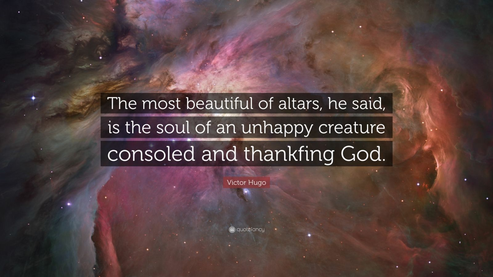 """Victor Hugo Quote: """"The most beautiful of altars, he said, is the soul of an unhappy creature consoled and thankfing God."""""""