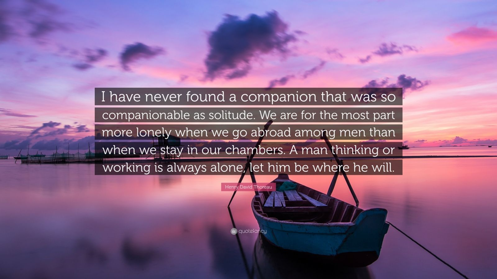 "Henry David Thoreau Quote: ""I have never found a companion that was so companionable as solitude. We are for the most part more lonely when we go abroad among men than when we stay in our chambers. A man thinking or working is always alone, let him be where he will."""