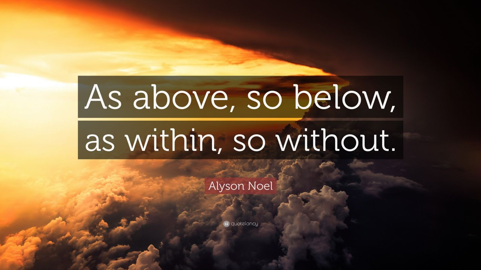 """Alyson Noel Quote: """"As above, so below, as within, so without."""""""