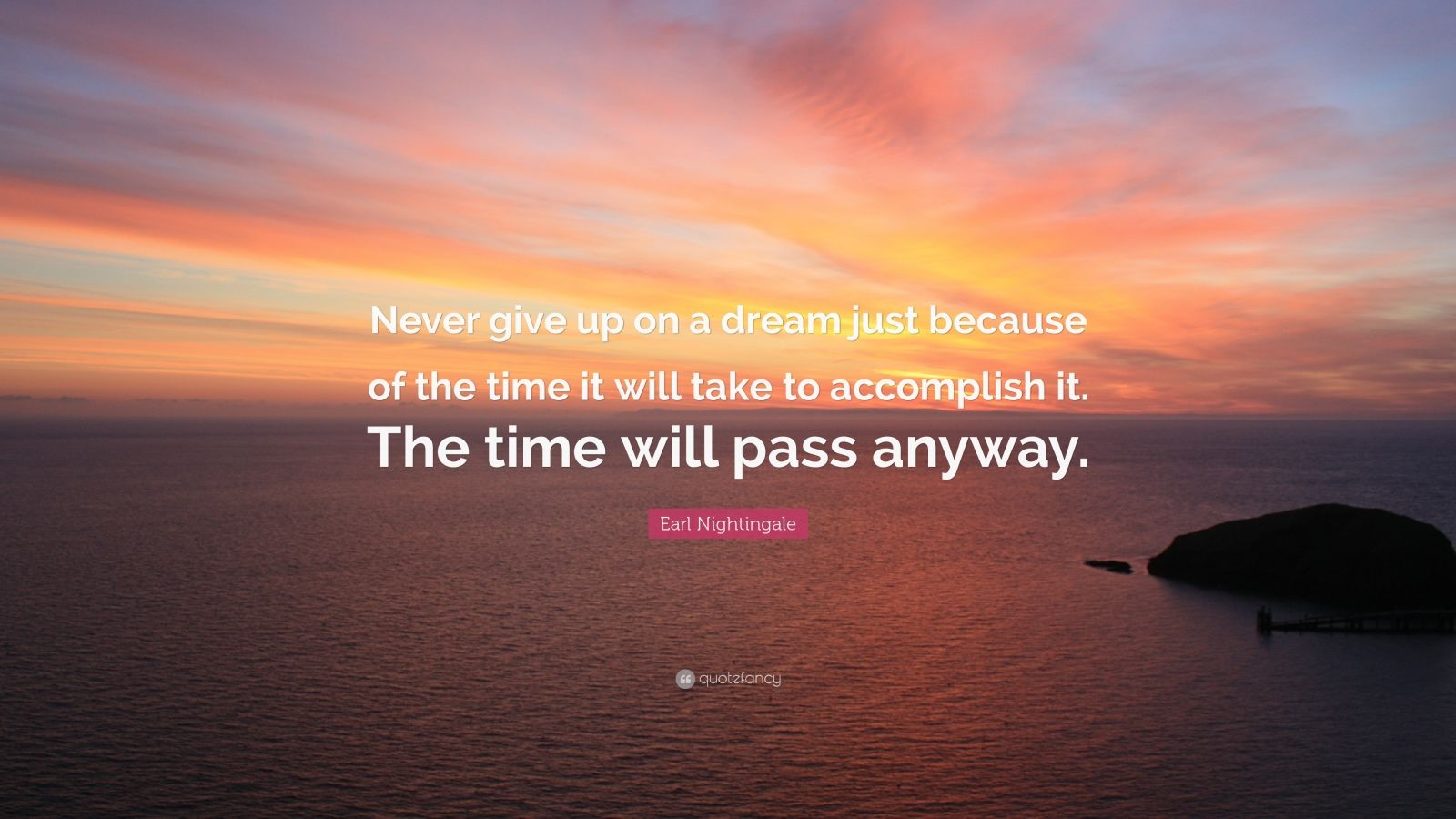 """Earl Nightingale Quote: """"Never give up on a dream just because of the time it will take to accomplish it. The time will pass anyway."""""""
