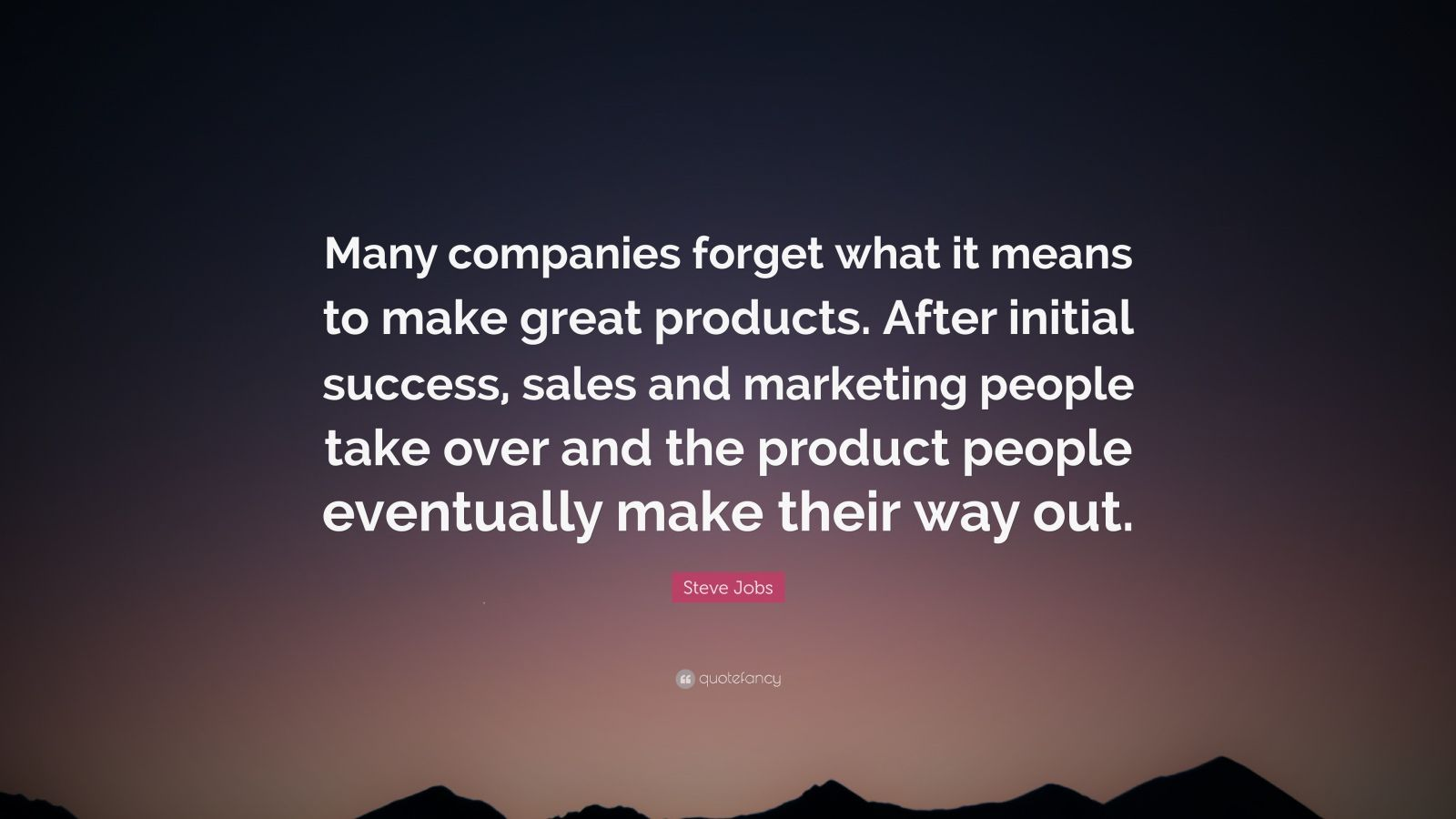 "Steve Jobs Quote: ""Many companies forget what it means to make great products. After initial success, sales and marketing people take over and the product people eventually make their way out."""