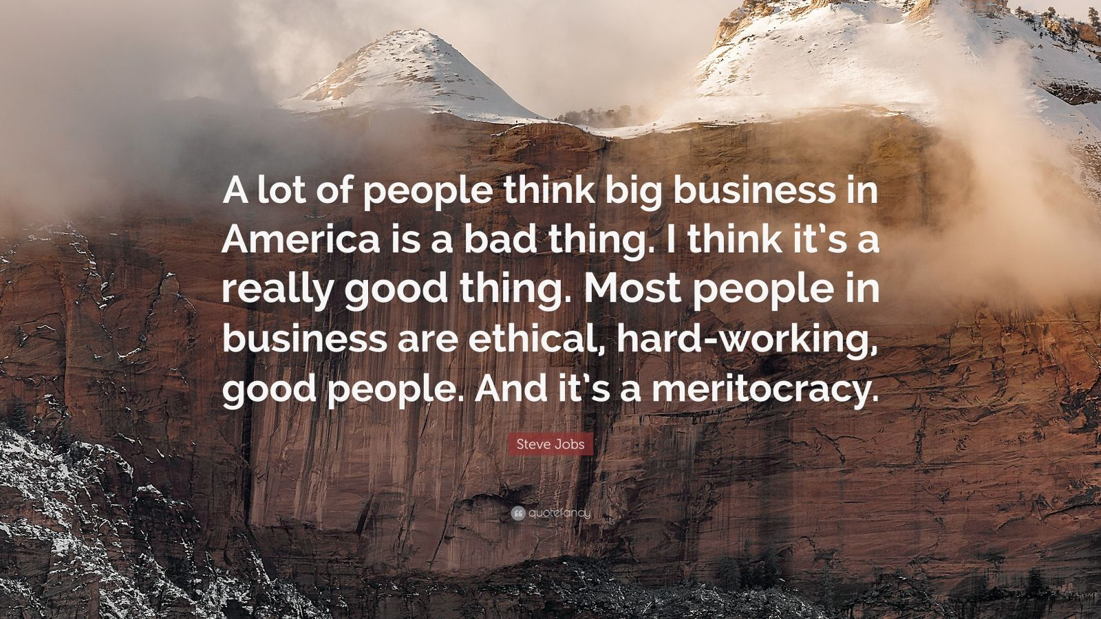 """Steve Jobs Quote: """"A lot of people think big business in America is a bad thing. I think it's a really good thing. Most people in business are ethical, hard-working, good people. And it's a meritocracy."""""""