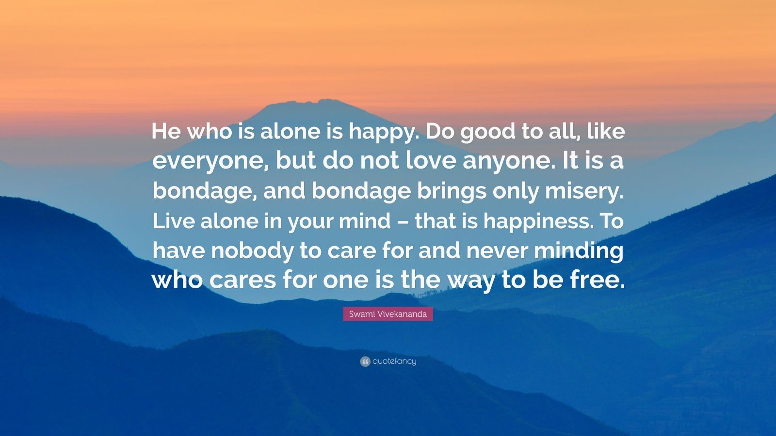 "Swami Vivekananda Quote: ""He who is alone is happy. Do good to all, like everyone, but do not love anyone. It is a bondage, and bondage brings only misery. Live alone in your mind – that is happiness. To have nobody to care for and never minding who cares for one is the way to be free."""
