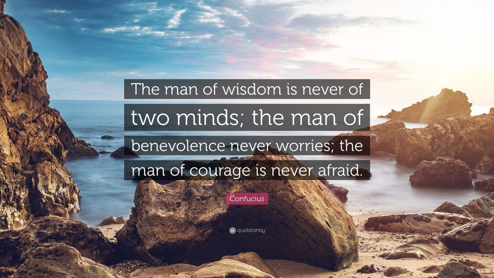 "Confucius Quote: ""The man of wisdom is never of two minds; the man of benevolence never worries; the man of courage is never afraid."""