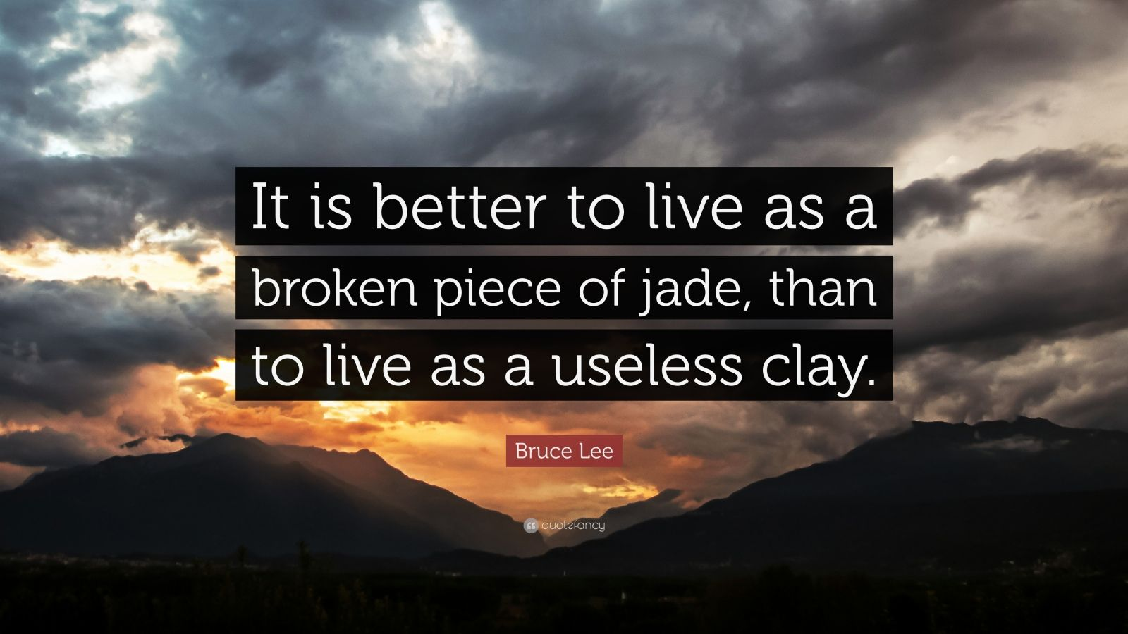 """Bruce Lee Quote: """"It is better to live as a broken piece of jade, than to live as a useless clay."""""""