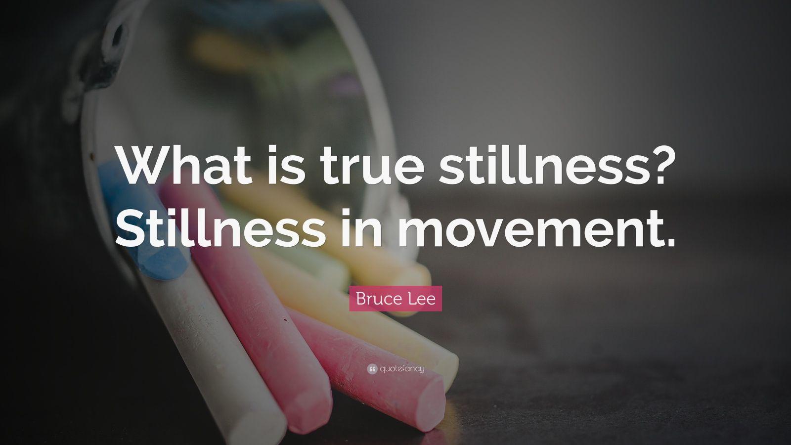 """Bruce Lee Quote: """"What is true stillness? Stillness in movement."""""""