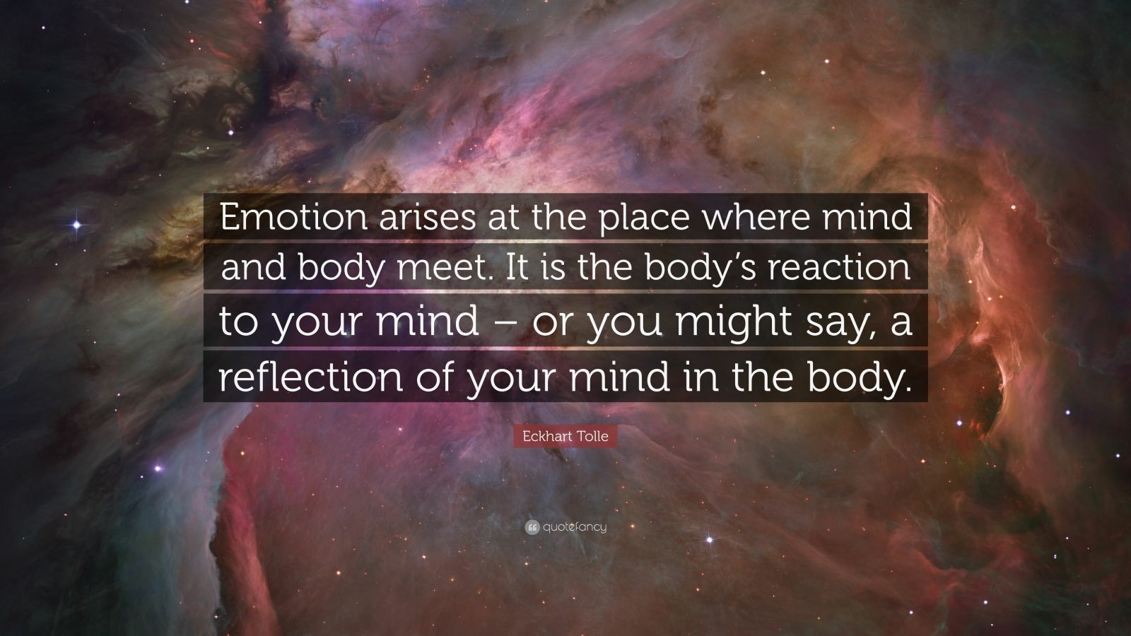 """Eckhart Tolle Quote: """"Emotion arises at the place where mind and body meet. It is the body's reaction to your mind – or you might say, a reflection of your mind in the body."""""""