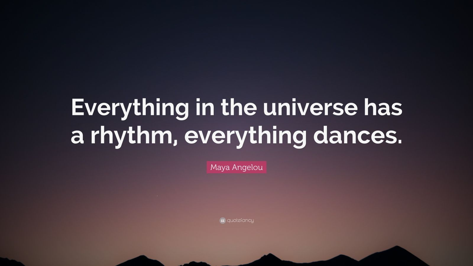 "Maya Angelou Quote: ""Everything in the universe has a rhythm, everything dances."""