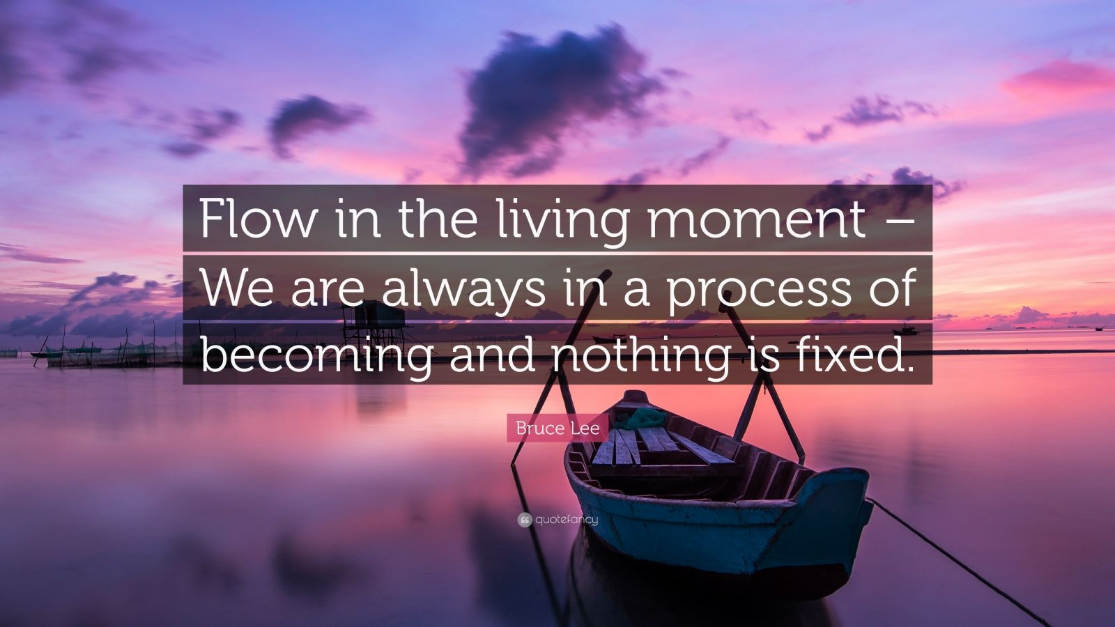 """Bruce Lee Quote: """"Flow in the living moment – We are always in a process of becoming and nothing is fixed."""""""