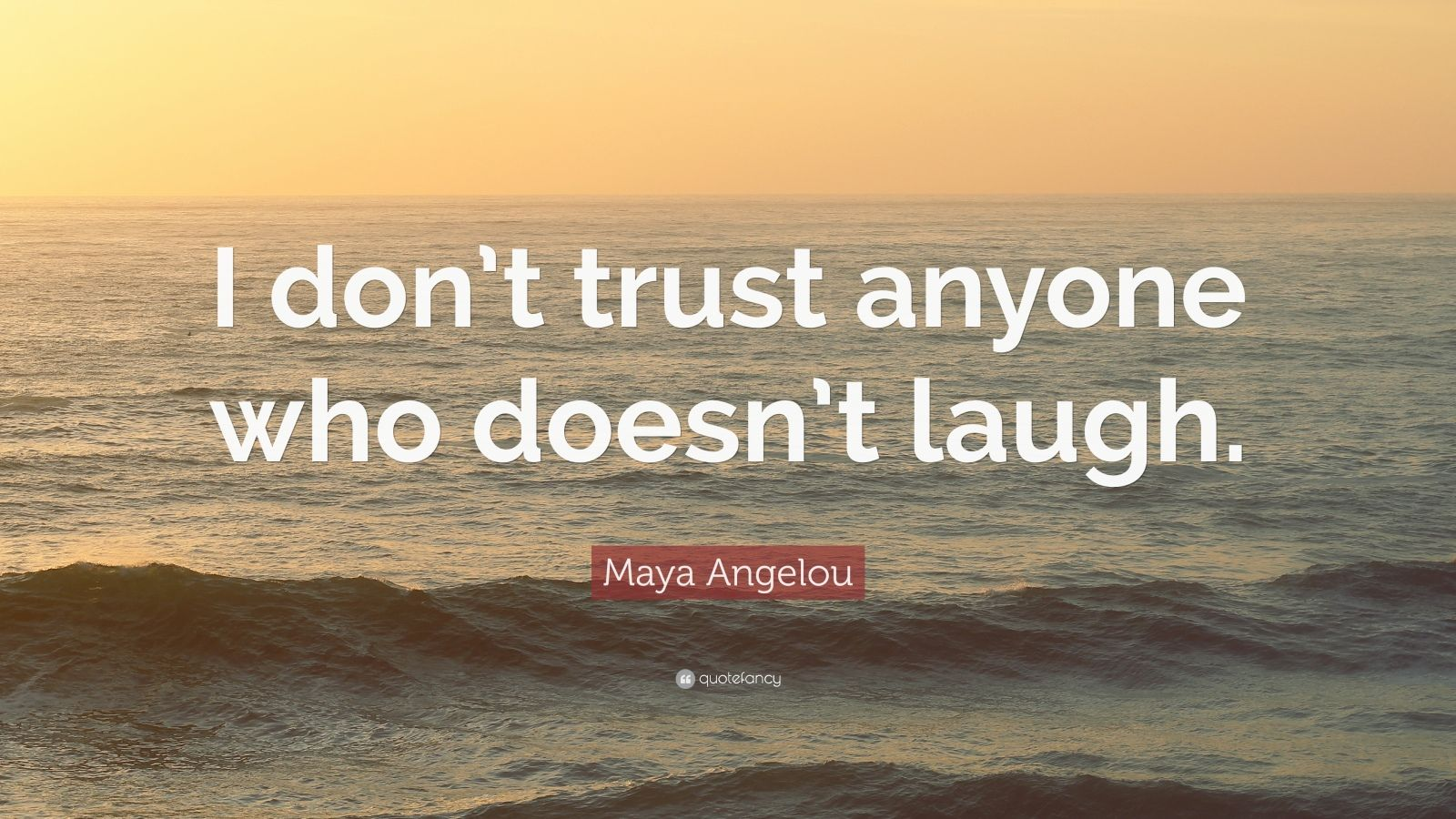 """Maya Angelou Quote: """"I don't trust anyone who doesn't laugh."""""""