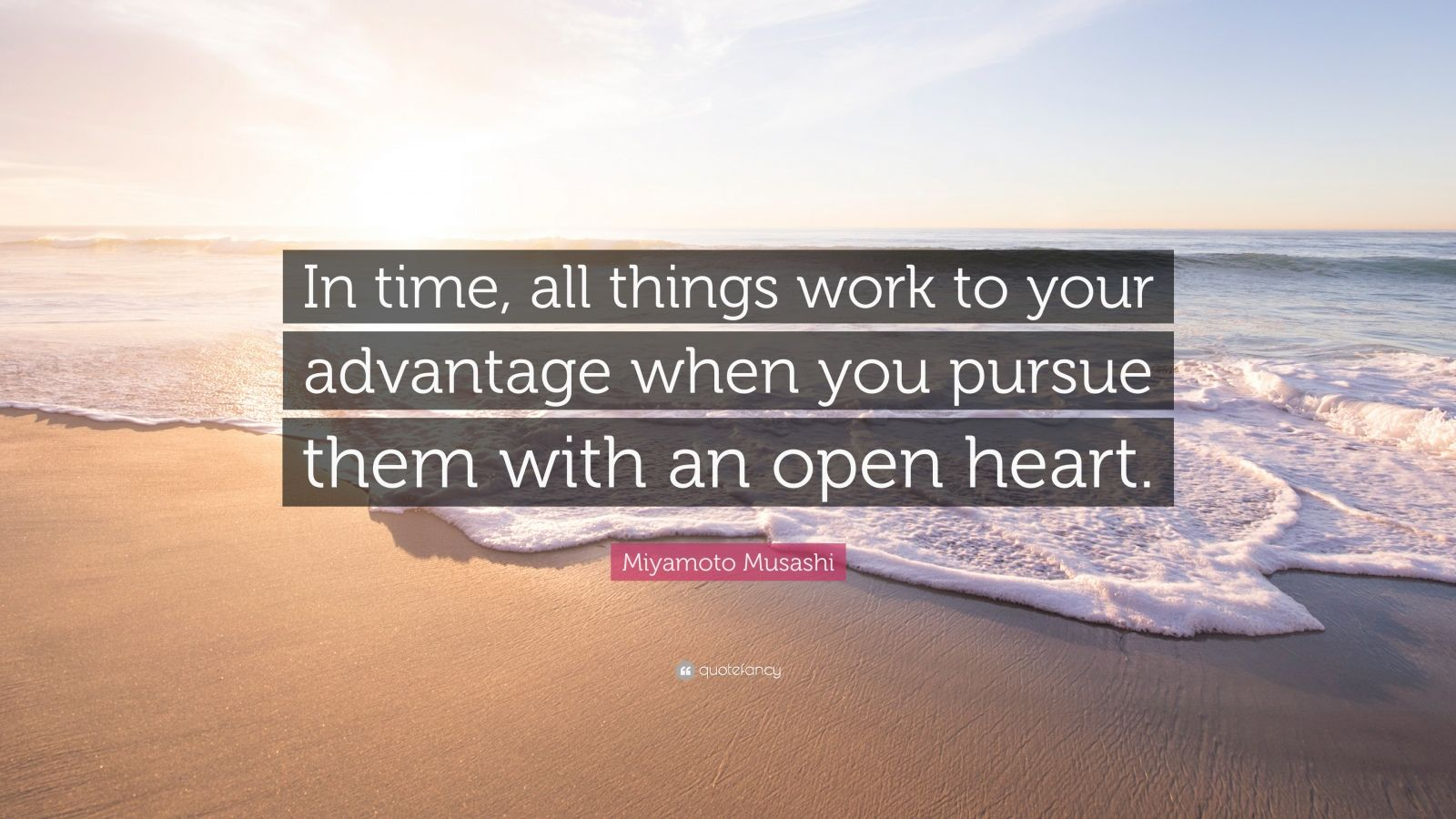 "Miyamoto Musashi Quote: ""In time, all things work to your advantage when you pursue them with an open heart."""
