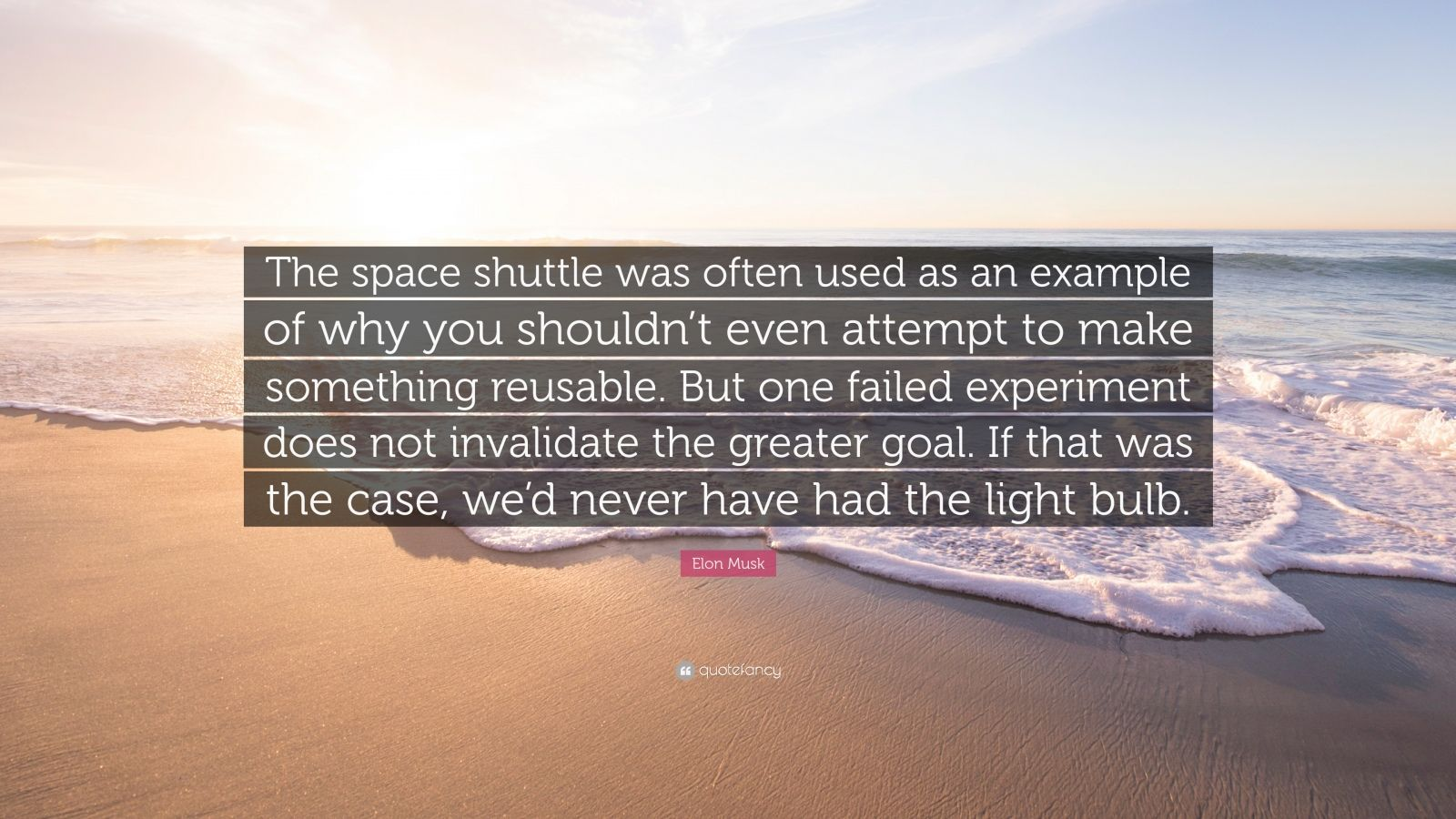 "Elon Musk Quote: ""The space shuttle was often used as an example of why you shouldn't even attempt to make something reusable. But one failed experiment does not invalidate the greater goal. If that was the case, we'd never have had the light bulb."""