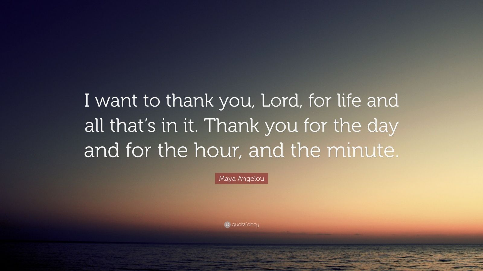 "Maya Angelou Quote: ""I want to thank you, Lord, for life and all that's in it. Thank you for the day and for the hour, and the minute."""