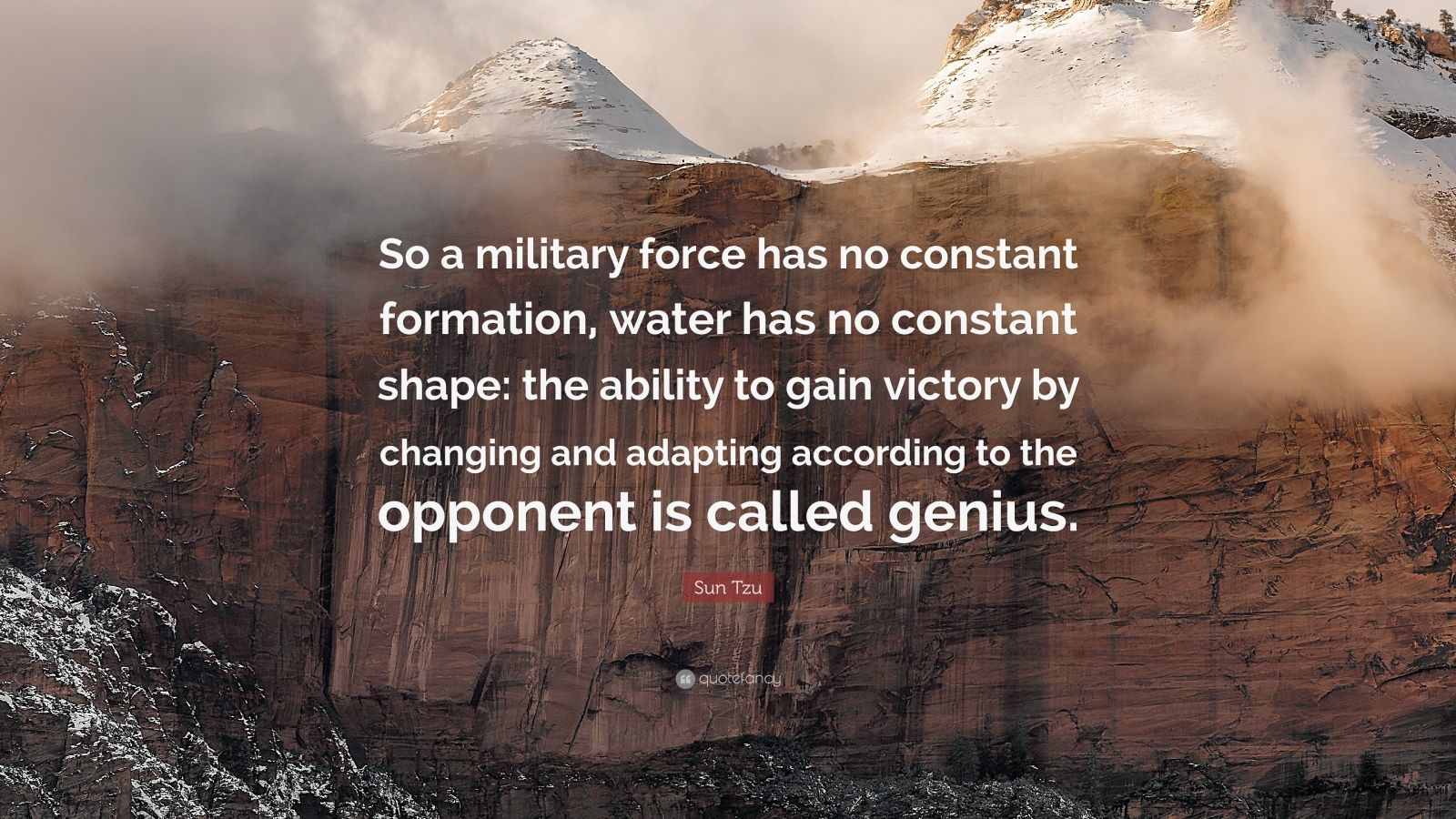 """Sun Tzu Quote: """"So a military force has no constant formation, water has no constant shape: the ability to gain victory by changing and adapting according to the opponent is called genius."""""""