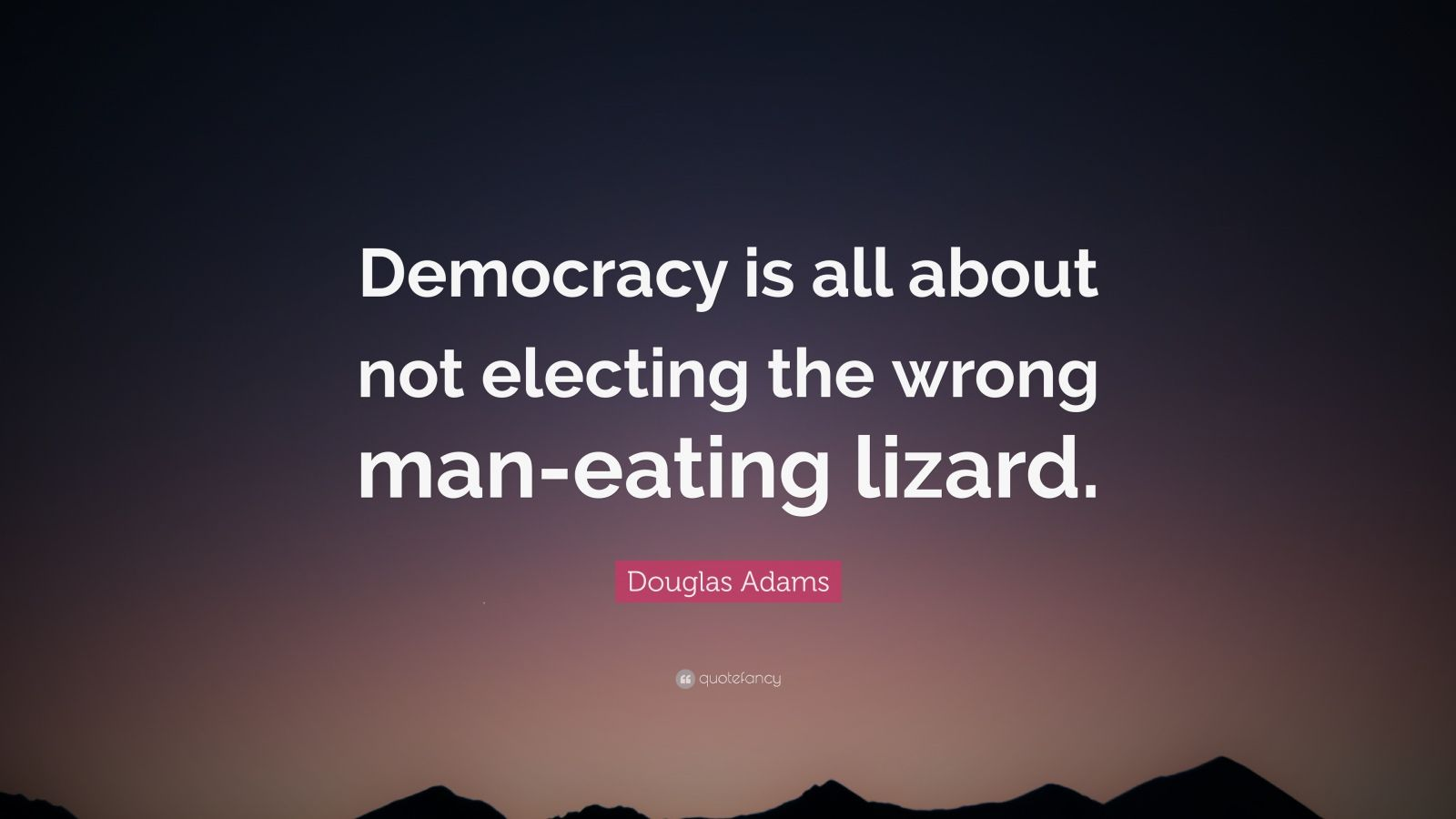 "Douglas Adams Quote: ""Democracy is all about not electing the wrong man-eating lizard."""