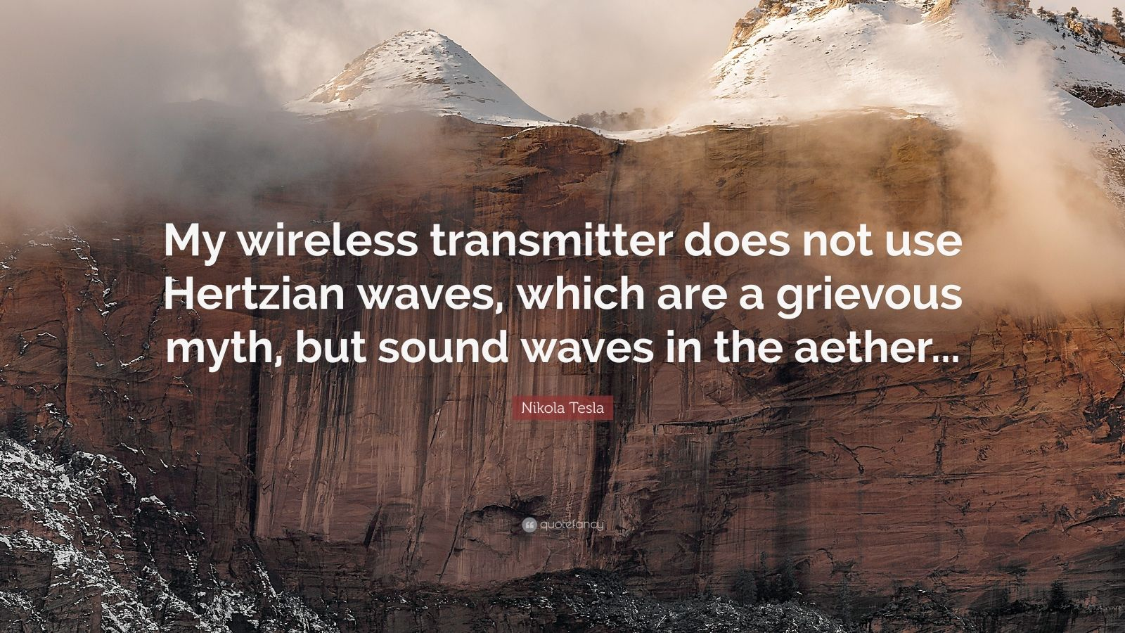 "Nikola Tesla Quote: ""My wireless transmitter does not use Hertzian waves, which are a grievous myth, but sound waves in the aether..."""