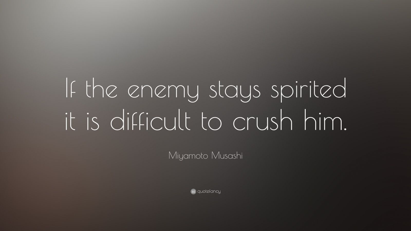 """Miyamoto Musashi Quote: """"If the enemy stays spirited it is difficult to crush him."""""""