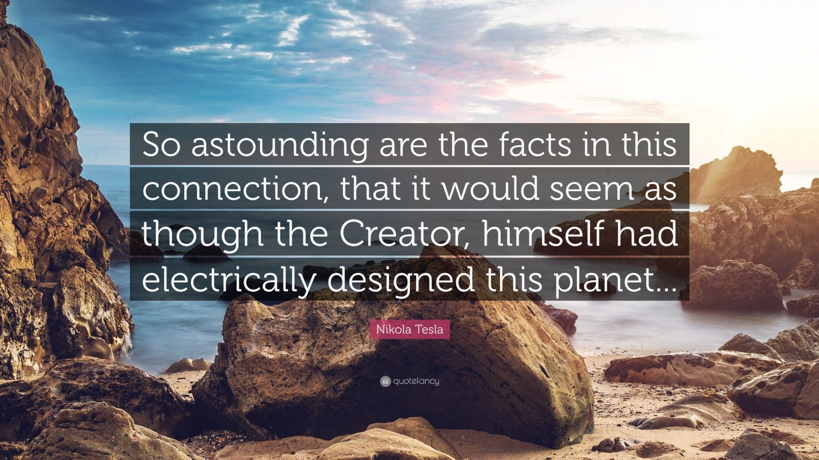 """Nikola Tesla Quote: """"So astounding are the facts in this connection, that it would seem as though the Creator, himself had electrically designed this planet..."""""""