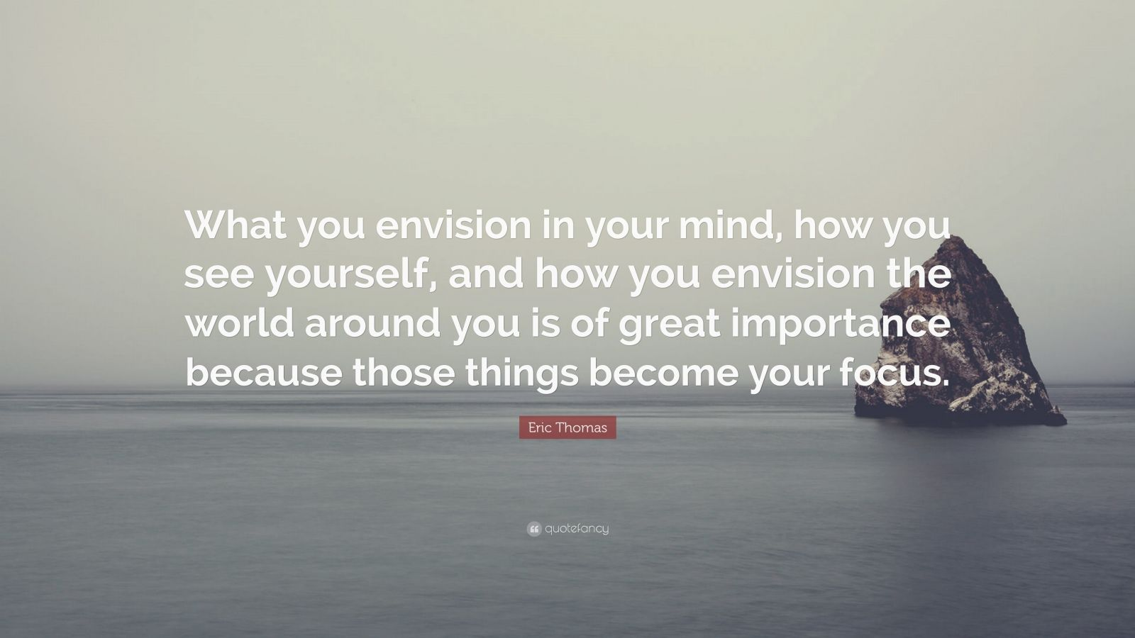 "Eric Thomas Quote: ""What you envision in your mind, how you see yourself, and how you envision the world around you is of great importance because those things become your focus."""